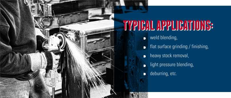 Typical Applications: Weld Blending, Flat grinding, Heavy Stock Removal, deburring.